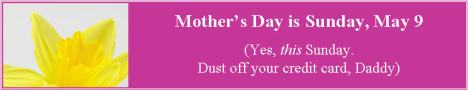 Mother's Day is Sunday, May 9. Yes, this Sunday. Dust off your credit card, Daddy.