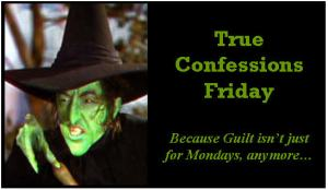 True Confessions Friday. Because Guilt isn't just for Mondays, anymore...
